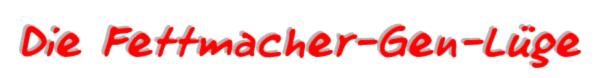 dickmacher, Fettmacher-Gen-Lüge