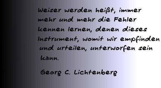 Weiser werden heißt, immer mehr und mehr die Fehler kennen lernen, denen dieses Instrument, womit wir empfinden und urteilen, unterworfen sein kann.   Georg C. Lichtenberg (*01.07.1742-†24.02.1799), dt. Mathematiker, Physiker und Philosoph